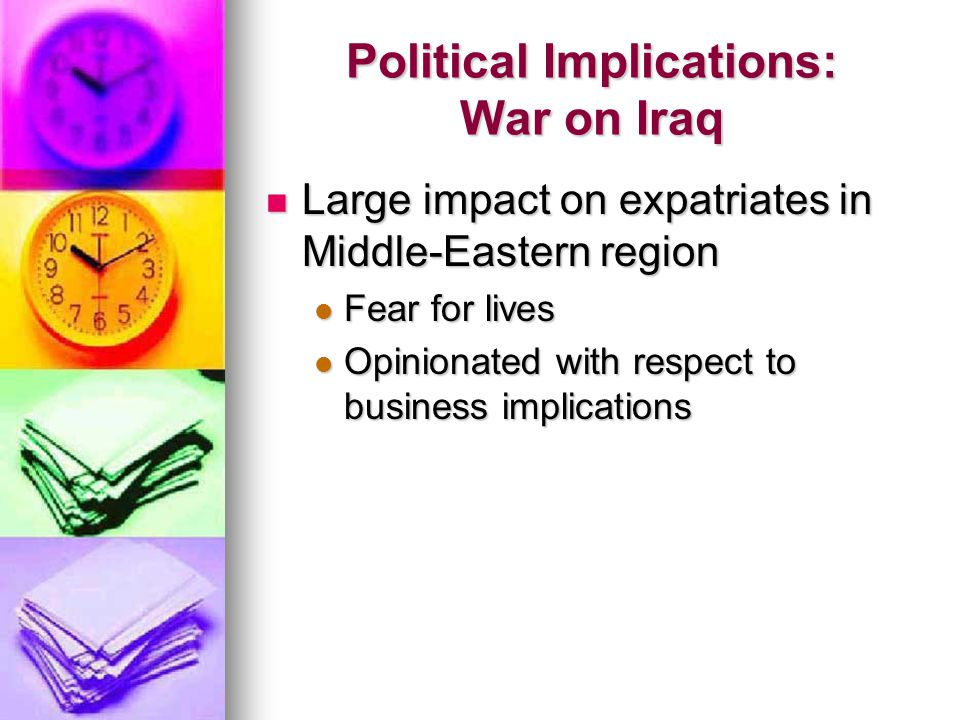 Political Implications: War on Iraq Large impact on expatriates in Middle-Eastern region Large impact on expatriates in Middle-Eastern region Fear for