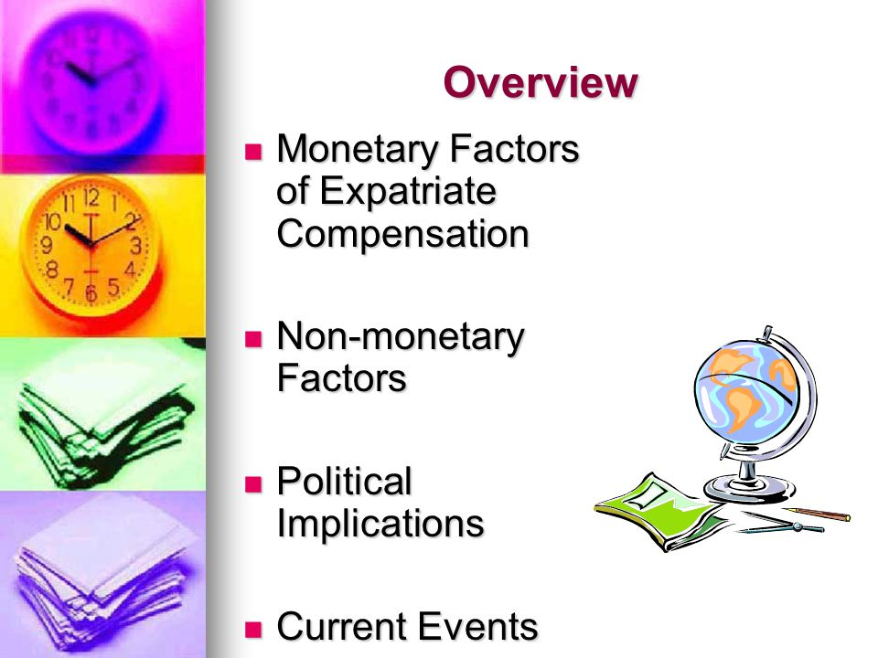 Overview Monetary Factors of Expatriate Compensation Monetary Factors of Expatriate Compensation Non-monetary Factors Non-monetary Factors Political I
