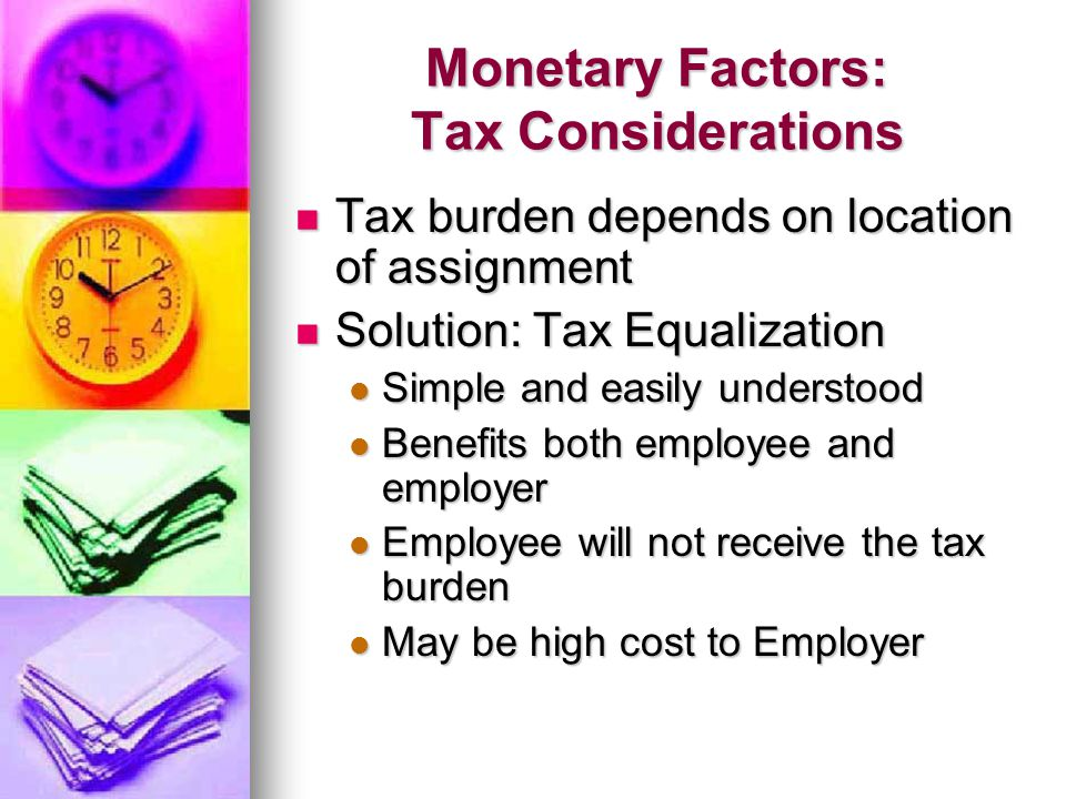 Monetary Factors: Tax Considerations Tax burden depends on location of assignment Tax burden depends on location of assignment Solution: Tax Equalizat