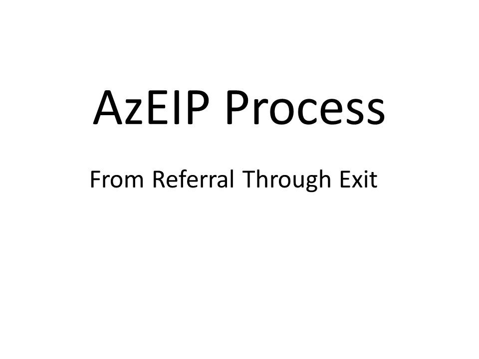 Objectives To understand the process of referral through exit within the AzEIP system – Flow Chart – Forms Handout