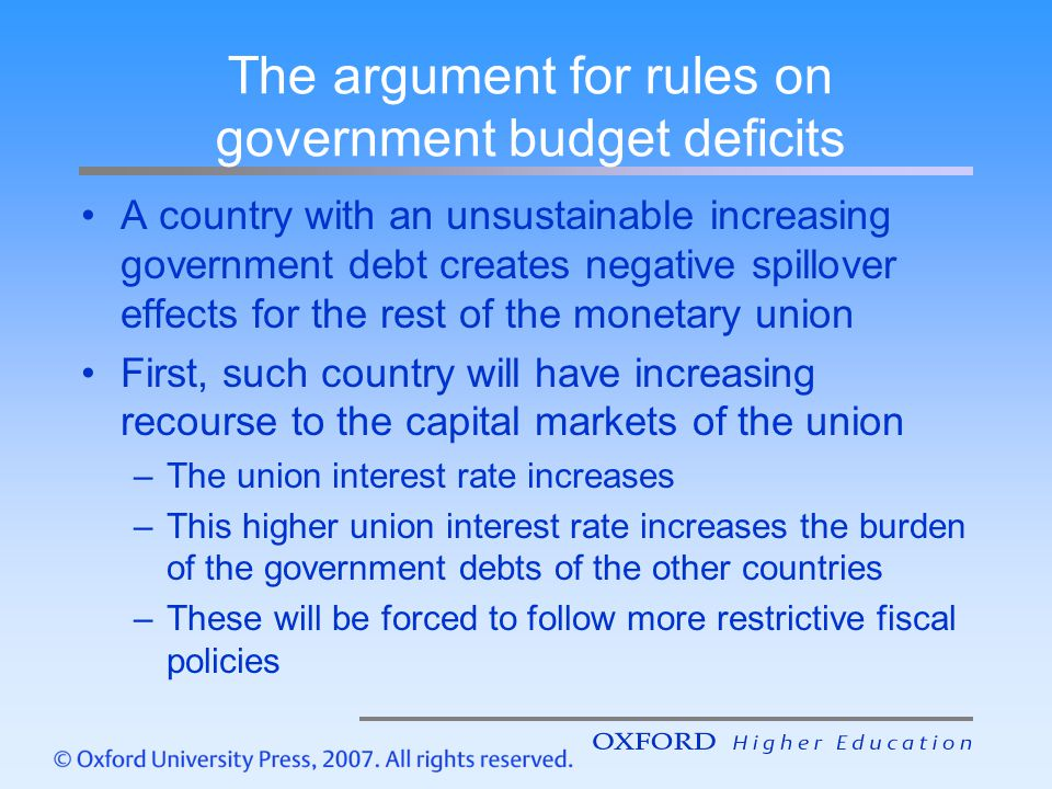 The argument for rules on government budget deficits A country with an unsustainable increasing government debt creates negative spillover effects for the rest of the monetary union First, such country will have increasing recourse to the capital markets of the union –The union interest rate increases –This higher union interest rate increases the burden of the government debts of the other countries –These will be forced to follow more restrictive fiscal policies