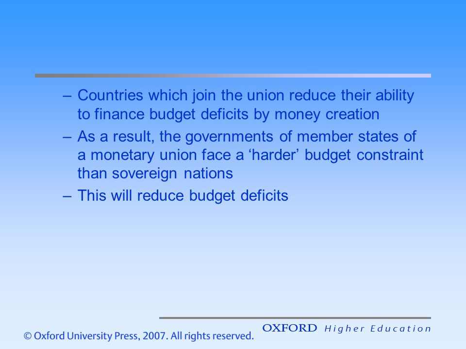 –Countries which join the union reduce their ability to finance budget deficits by money creation –As a result, the governments of member states of a monetary union face a 'harder' budget constraint than sovereign nations –This will reduce budget deficits