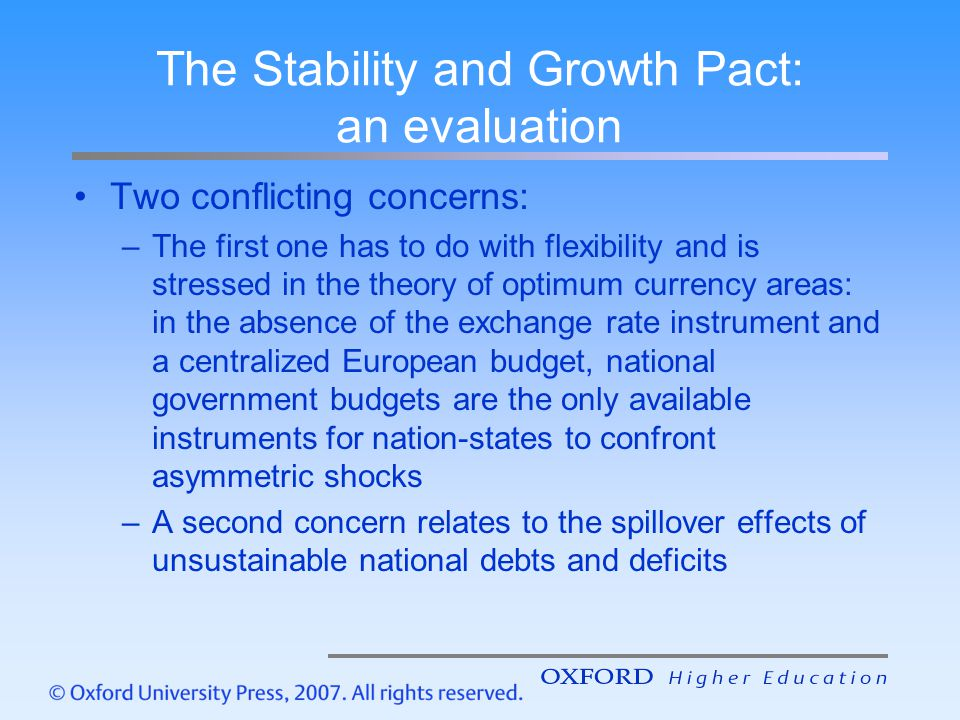 The Stability and Growth Pact: an evaluation Two conflicting concerns: –The first one has to do with flexibility and is stressed in the theory of optimum currency areas: in the absence of the exchange rate instrument and a centralized European budget, national government budgets are the only available instruments for nation-states to confront asymmetric shocks –A second concern relates to the spillover effects of unsustainable national debts and deficits