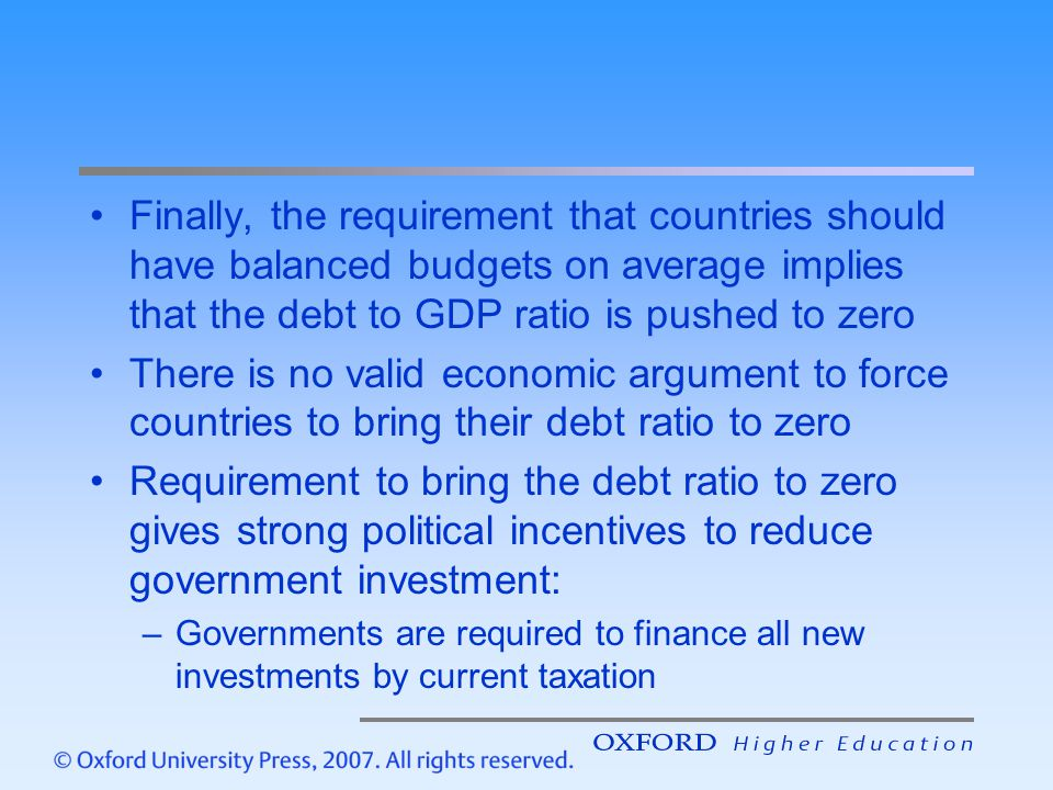 Finally, the requirement that countries should have balanced budgets on average implies that the debt to GDP ratio is pushed to zero There is no valid economic argument to force countries to bring their debt ratio to zero Requirement to bring the debt ratio to zero gives strong political incentives to reduce government investment: –Governments are required to finance all new investments by current taxation
