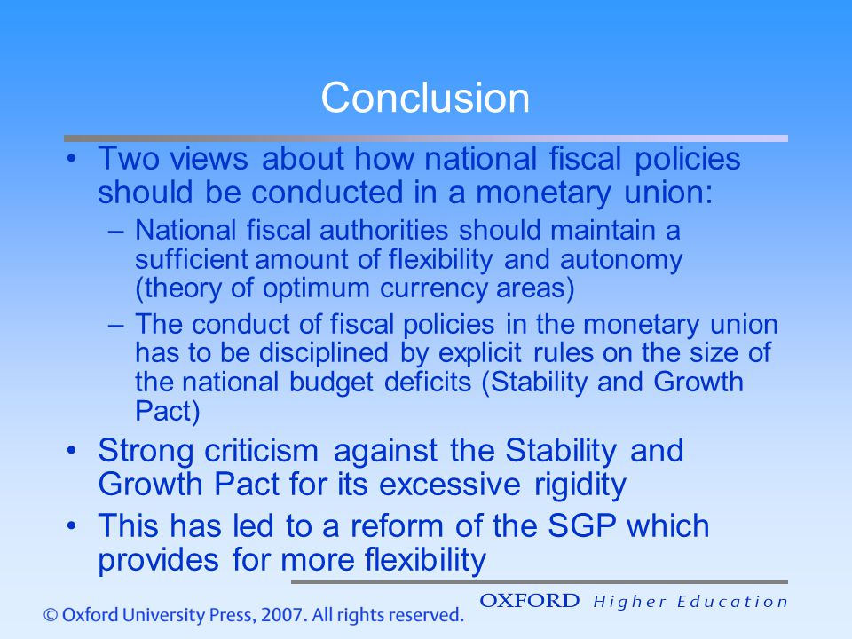 Conclusion Two views about how national fiscal policies should be conducted in a monetary union: –National fiscal authorities should maintain a sufficient amount of flexibility and autonomy (theory of optimum currency areas) –The conduct of fiscal policies in the monetary union has to be disciplined by explicit rules on the size of the national budget deficits (Stability and Growth Pact) Strong criticism against the Stability and Growth Pact for its excessive rigidity This has led to a reform of the SGP which provides for more flexibility