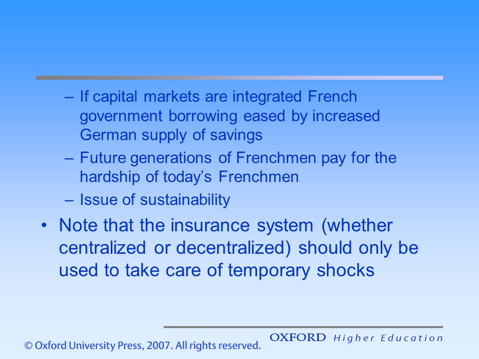 –If capital markets are integrated French government borrowing eased by increased German supply of savings –Future generations of Frenchmen pay for the hardship of today's Frenchmen –Issue of sustainability Note that the insurance system (whether centralized or decentralized) should only be used to take care of temporary shocks