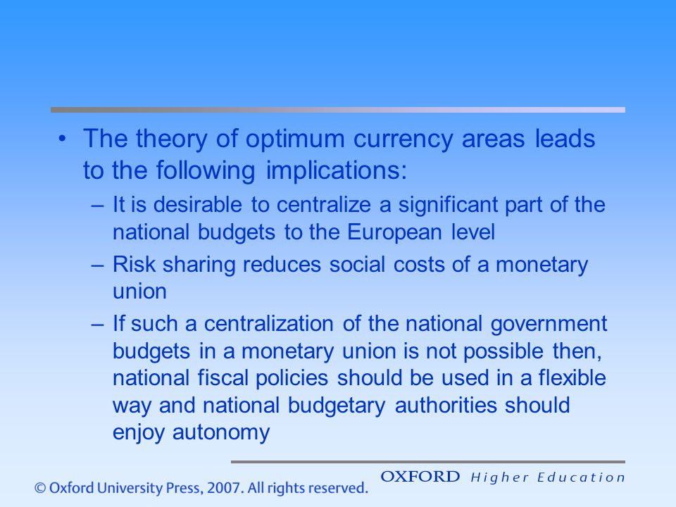 The theory of optimum currency areas leads to the following implications: –It is desirable to centralize a significant part of the national budgets to the European level –Risk sharing reduces social costs of a monetary union –If such a centralization of the national government budgets in a monetary union is not possible then, national fiscal policies should be used in a flexible way and national budgetary authorities should enjoy autonomy