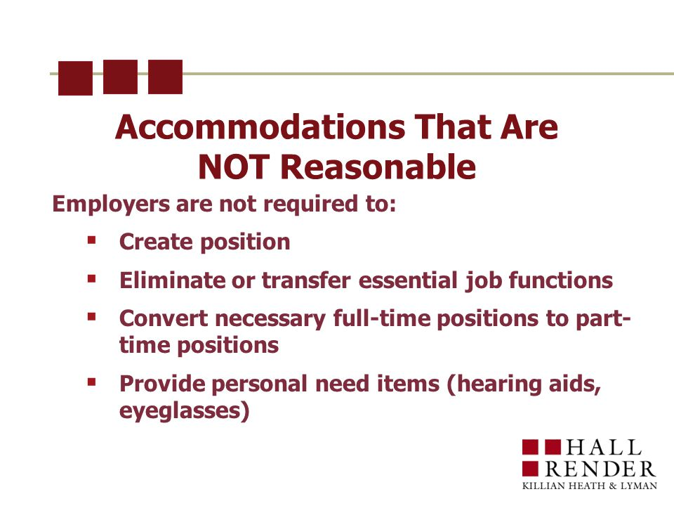 Accommodations That Are NOT Reasonable Employers are not required to:  Create position  Eliminate or transfer essential job functions  Convert necessary full-time positions to part- time positions  Provide personal need items (hearing aids, eyeglasses)