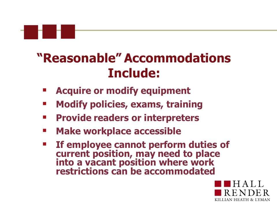 Reasonable Accommodations Include:  Acquire or modify equipment  Modify policies, exams, training  Provide readers or interpreters  Make workplace accessible  If employee cannot perform duties of current position, may need to place into a vacant position where work restrictions can be accommodated