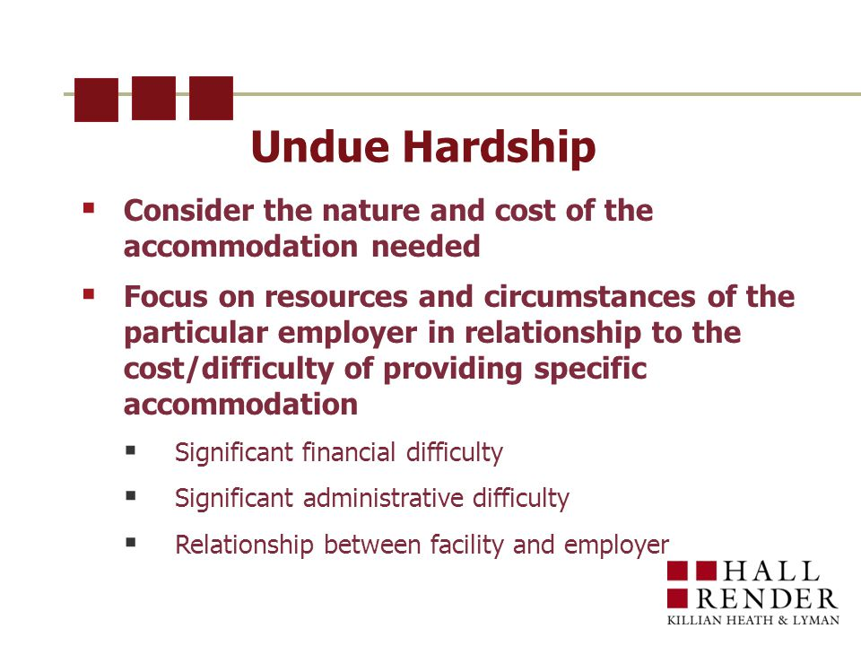 Undue Hardship  Consider the nature and cost of the accommodation needed  Focus on resources and circumstances of the particular employer in relationship to the cost/difficulty of providing specific accommodation  Significant financial difficulty  Significant administrative difficulty  Relationship between facility and employer