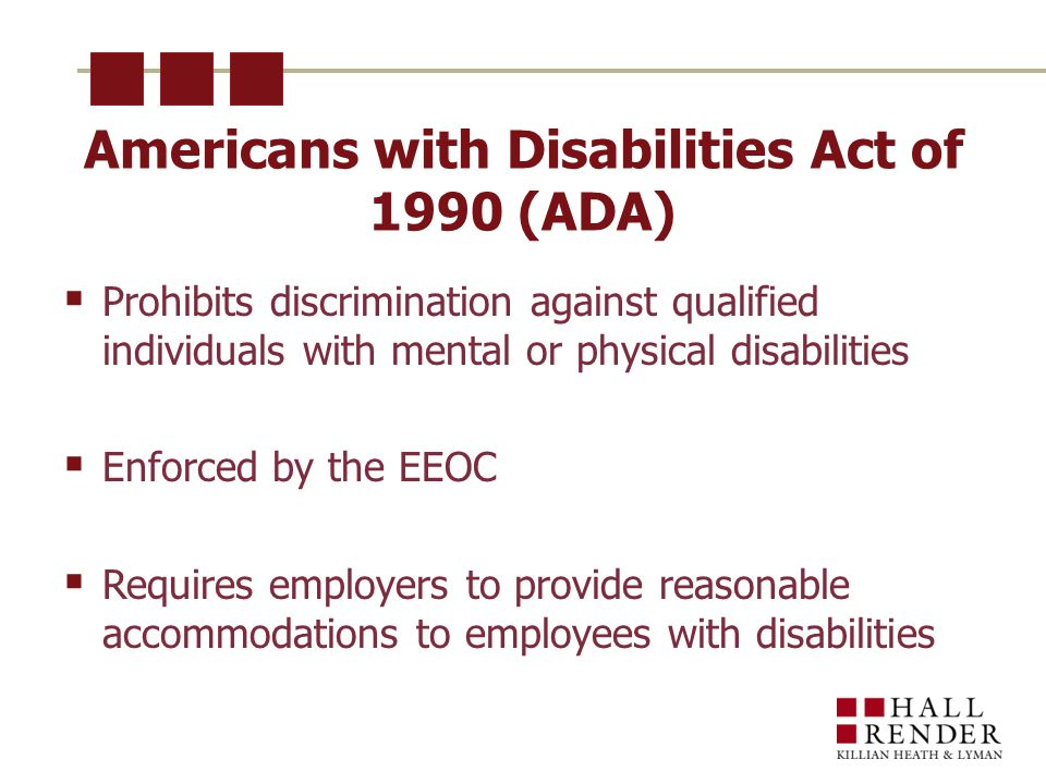 Americans with Disabilities Act of 1990 (ADA)  Prohibits discrimination against qualified individuals with mental or physical disabilities  Enforced by the EEOC  Requires employers to provide reasonable accommodations to employees with disabilities