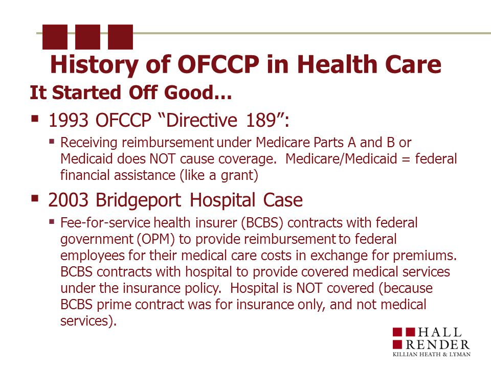 History of OFCCP in Health Care It Started Off Good…  1993 OFCCP Directive 189 :  Receiving reimbursement under Medicare Parts A and B or Medicaid does NOT cause coverage.