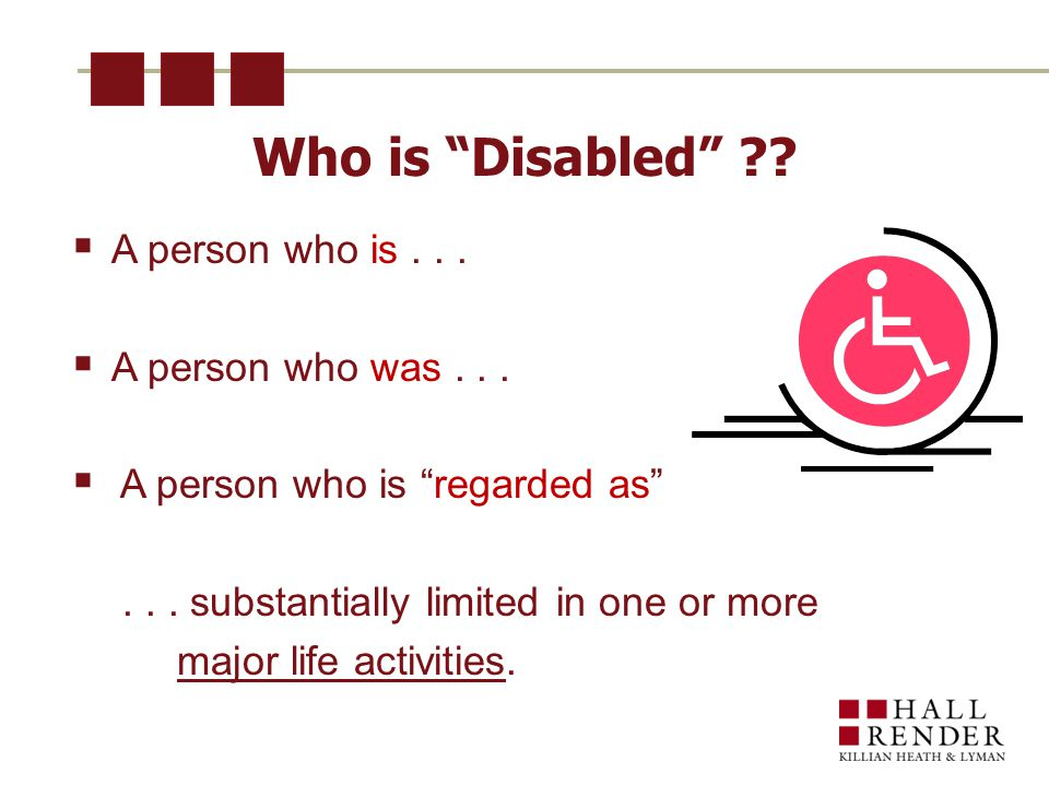 Who is Disabled .  A person who is...  A person who was...
