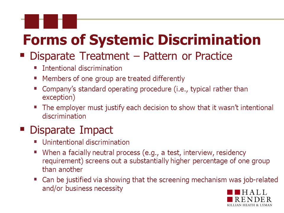 Forms of Systemic Discrimination  Disparate Treatment – Pattern or Practice  Intentional discrimination  Members of one group are treated differently  Company's standard operating procedure (i.e., typical rather than exception)  The employer must justify each decision to show that it wasn't intentional discrimination  Disparate Impact  Unintentional discrimination  When a facially neutral process (e.g., a test, interview, residency requirement) screens out a substantially higher percentage of one group than another  Can be justified via showing that the screening mechanism was job-related and/or business necessity