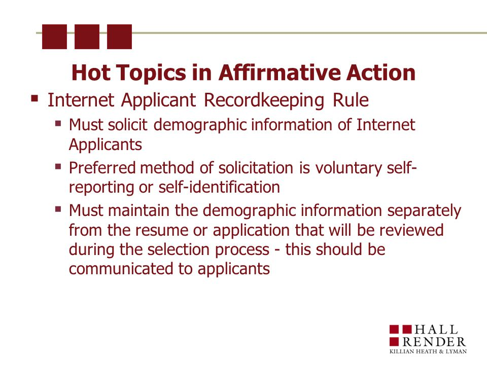 Hot Topics in Affirmative Action  Internet Applicant Recordkeeping Rule  Must solicit demographic information of Internet Applicants  Preferred method of solicitation is voluntary self- reporting or self-identification  Must maintain the demographic information separately from the resume or application that will be reviewed during the selection process - this should be communicated to applicants
