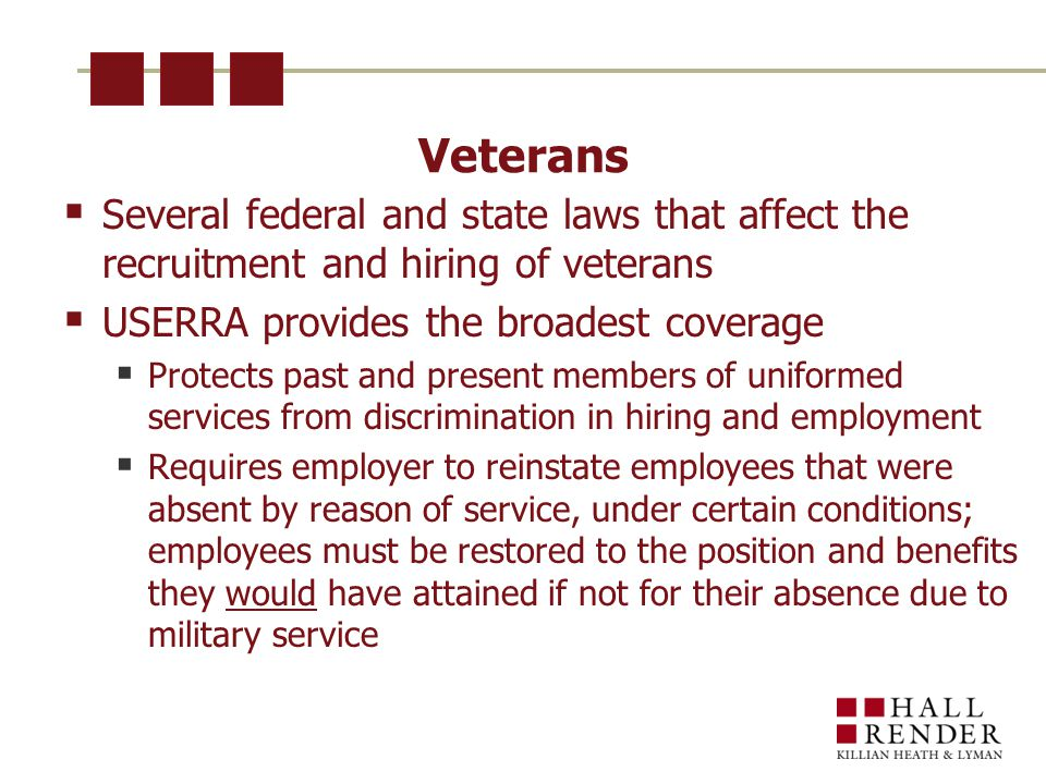 Veterans  Several federal and state laws that affect the recruitment and hiring of veterans  USERRA provides the broadest coverage  Protects past and present members of uniformed services from discrimination in hiring and employment  Requires employer to reinstate employees that were absent by reason of service, under certain conditions; employees must be restored to the position and benefits they would have attained if not for their absence due to military service