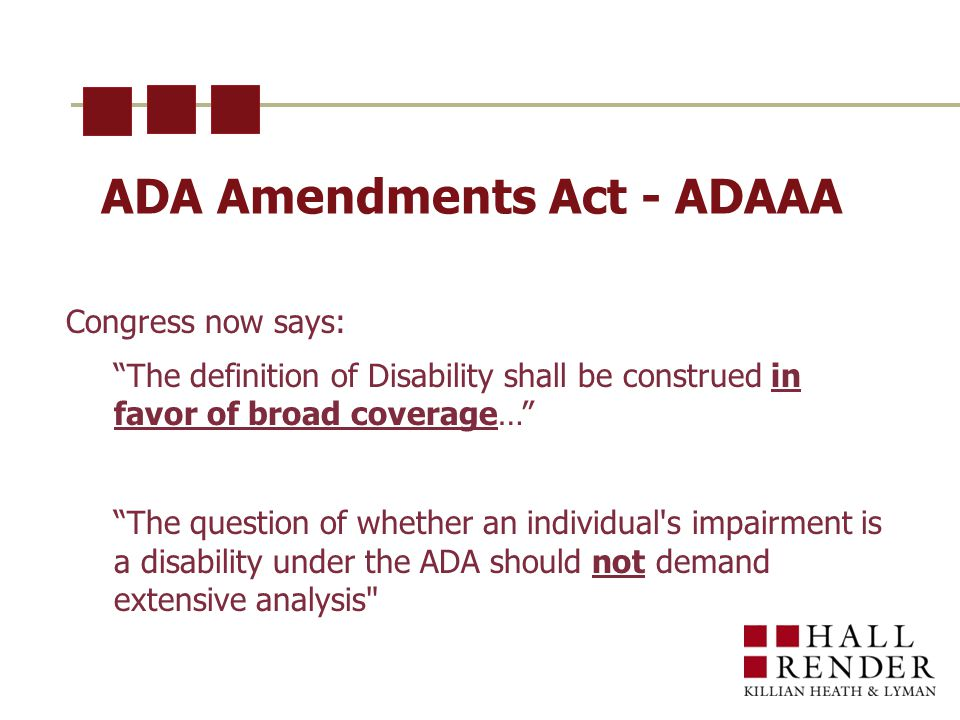 ADA Amendments Act - ADAAA Congress now says: The definition of Disability shall be construed in favor of broad coverage… The question of whether an individual s impairment is a disability under the ADA should not demand extensive analysis