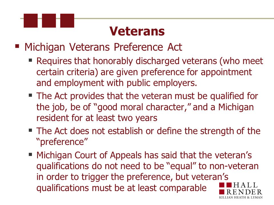Veterans  Michigan Veterans Preference Act  Requires that honorably discharged veterans (who meet certain criteria) are given preference for appointment and employment with public employers.