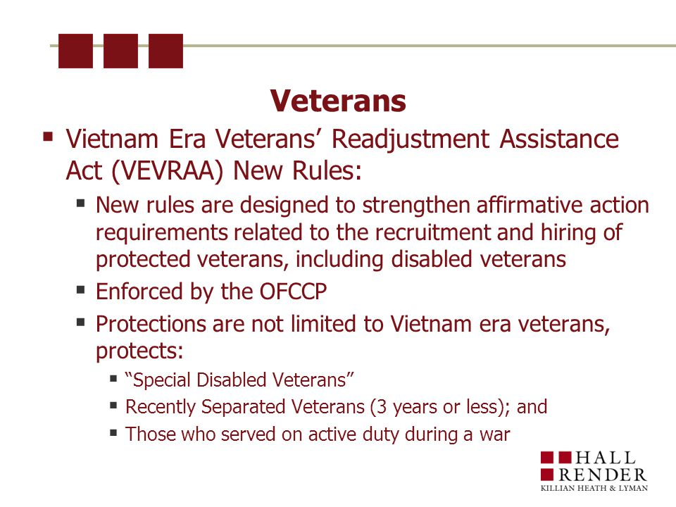 Veterans  Vietnam Era Veterans' Readjustment Assistance Act (VEVRAA) New Rules:  New rules are designed to strengthen affirmative action requirements related to the recruitment and hiring of protected veterans, including disabled veterans  Enforced by the OFCCP  Protections are not limited to Vietnam era veterans, protects:  Special Disabled Veterans  Recently Separated Veterans (3 years or less); and  Those who served on active duty during a war
