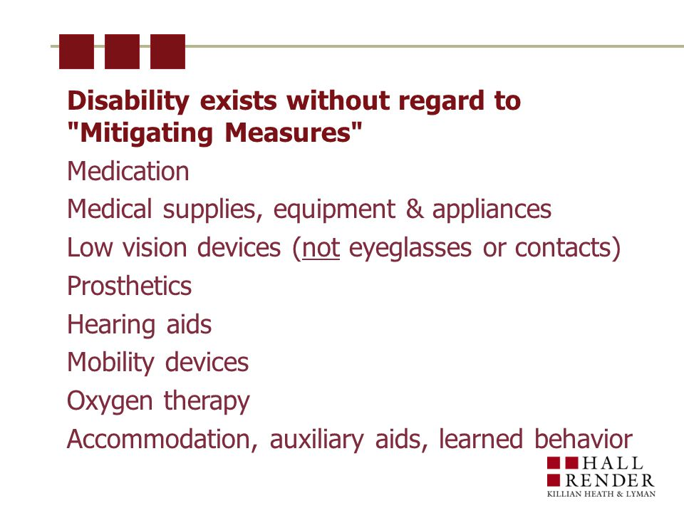 Disability exists without regard to Mitigating Measures Medication Medical supplies, equipment & appliances Low vision devices (not eyeglasses or contacts) Prosthetics Hearing aids Mobility devices Oxygen therapy Accommodation, auxiliary aids, learned behavior