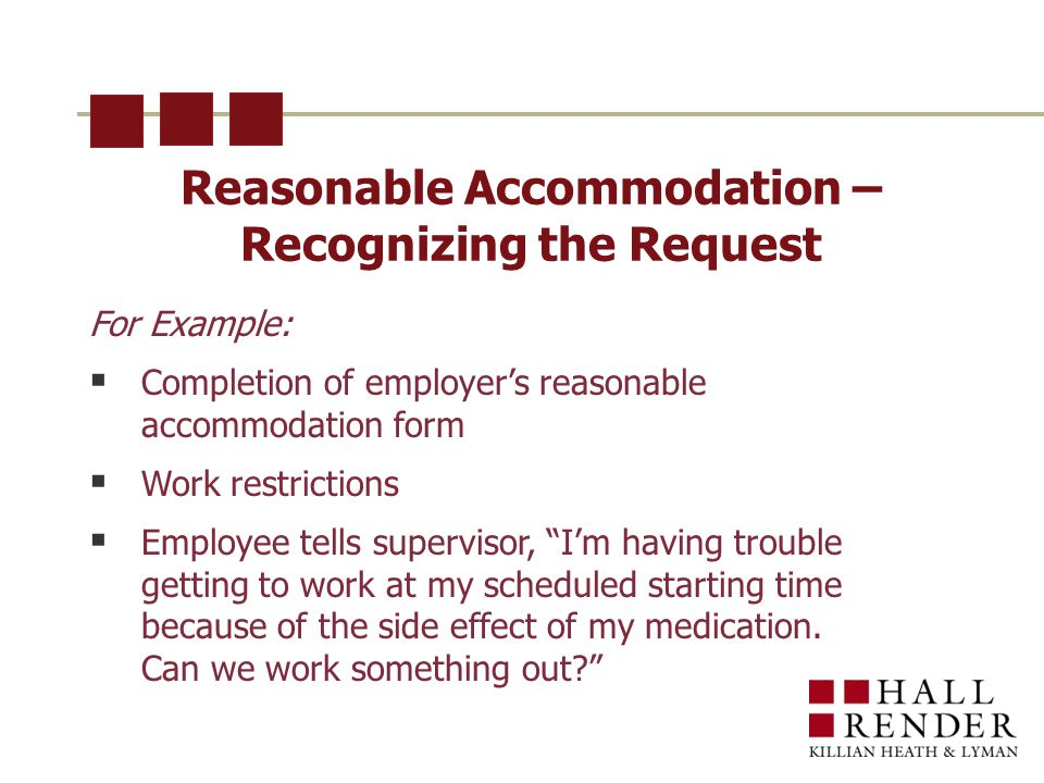 Reasonable Accommodation – Recognizing the Request For Example:  Completion of employer's reasonable accommodation form  Work restrictions  Employee tells supervisor, I'm having trouble getting to work at my scheduled starting time because of the side effect of my medication.