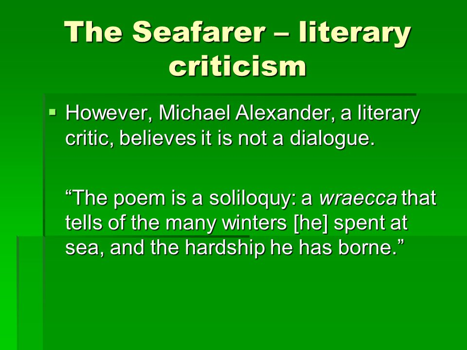 """The Seafarer – literary criticism  However, Michael Alexander, a literary critic, believes it is not a dialogue. """"The poem is a soliloquy: a wraecca"""