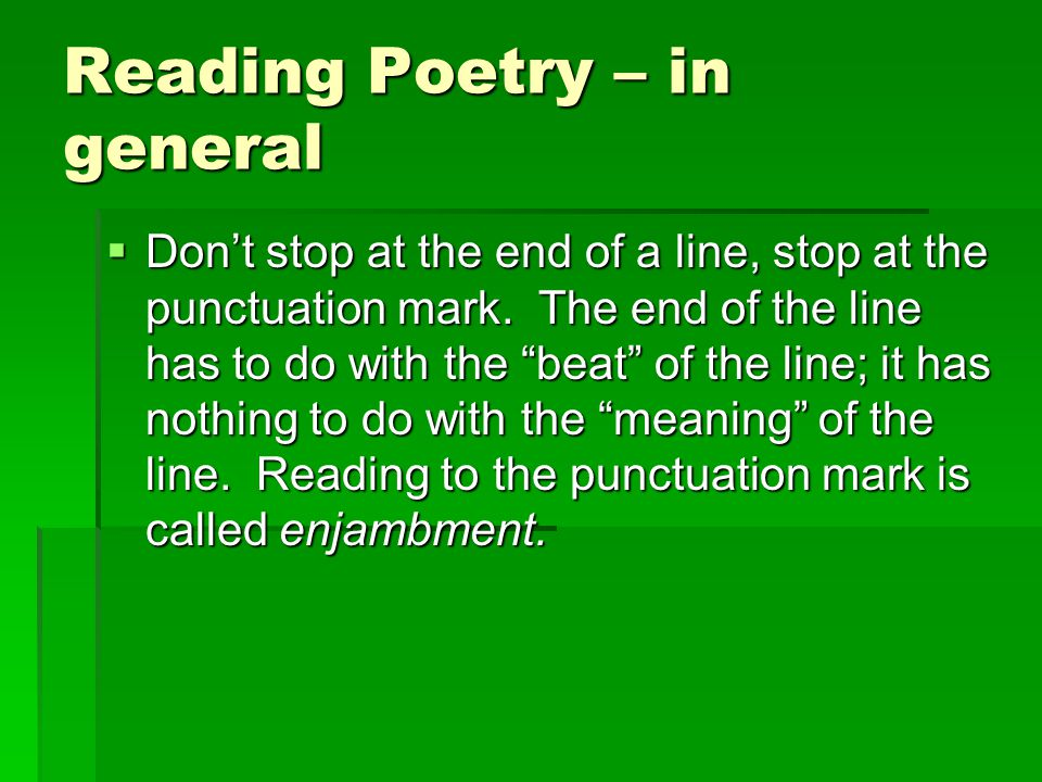 """Reading Poetry – in general  Don't stop at the end of a line, stop at the punctuation mark. The end of the line has to do with the """"beat"""" of the line"""