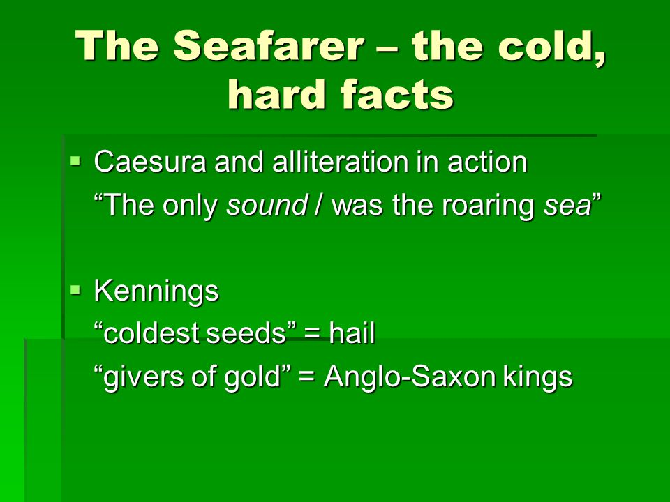 """The Seafarer – the cold, hard facts  Caesura and alliteration in action """"The only sound / was the roaring sea""""  Kennings """"coldest seeds"""" = hail """"giv"""