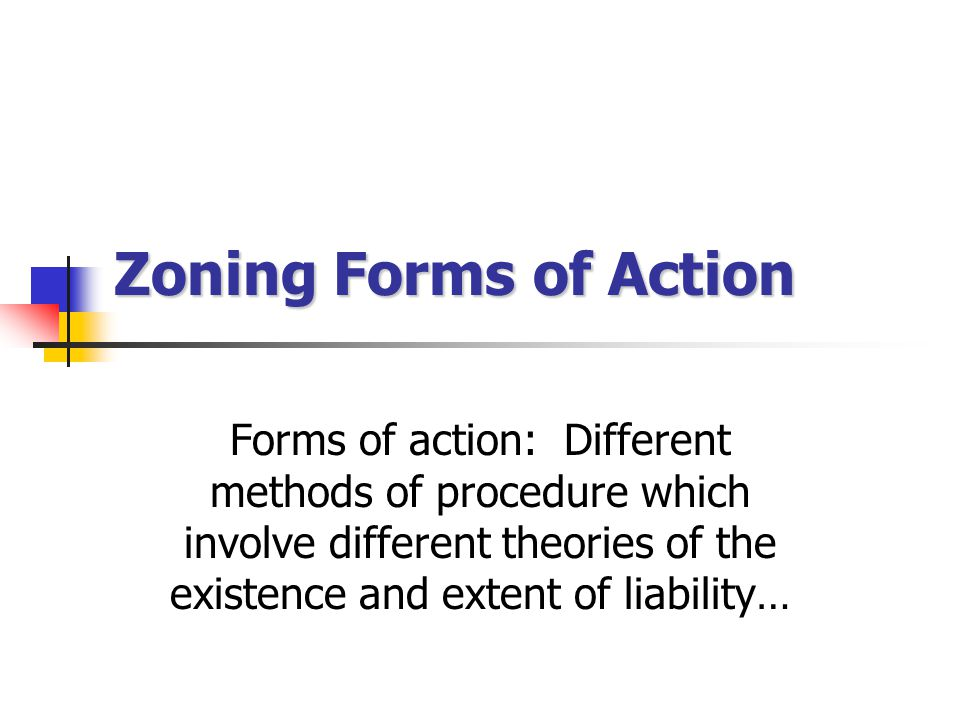 Zoning Forms of Action Forms of action: Different methods of procedure which involve different theories of the existence and extent of liability…