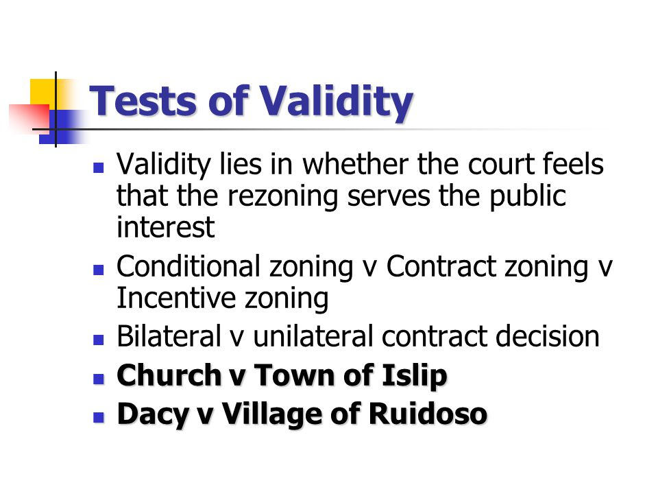 Tests of Validity Validity lies in whether the court feels that the rezoning serves the public interest Conditional zoning v Contract zoning v Incentive zoning Bilateral v unilateral contract decision Church v Town of Islip Church v Town of Islip Dacy v Village of Ruidoso Dacy v Village of Ruidoso