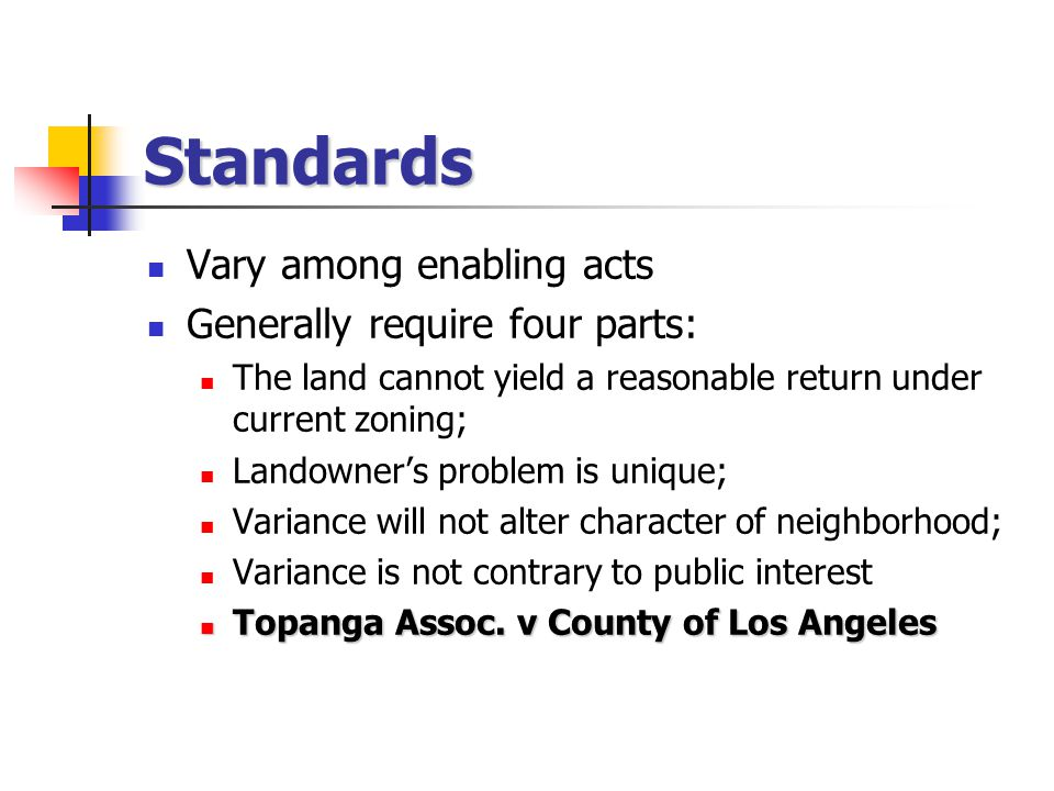 Standards Vary among enabling acts Generally require four parts: The land cannot yield a reasonable return under current zoning; Landowner's problem is unique; Variance will not alter character of neighborhood; Variance is not contrary to public interest Topanga Assoc.