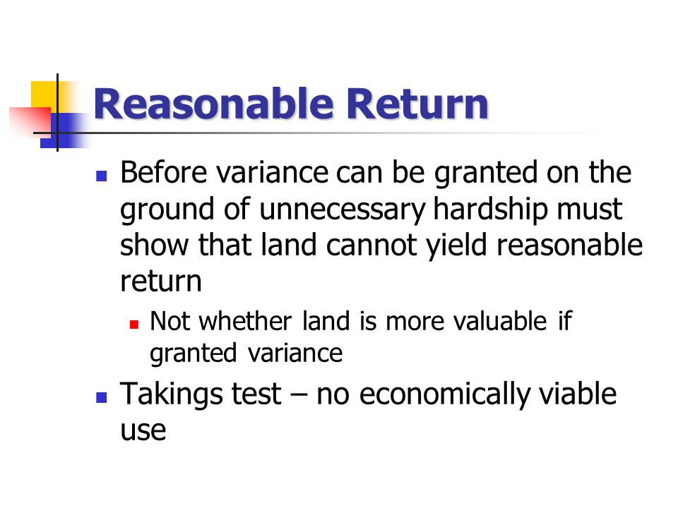 Reasonable Return Before variance can be granted on the ground of unnecessary hardship must show that land cannot yield reasonable return Not whether land is more valuable if granted variance Takings test – no economically viable use