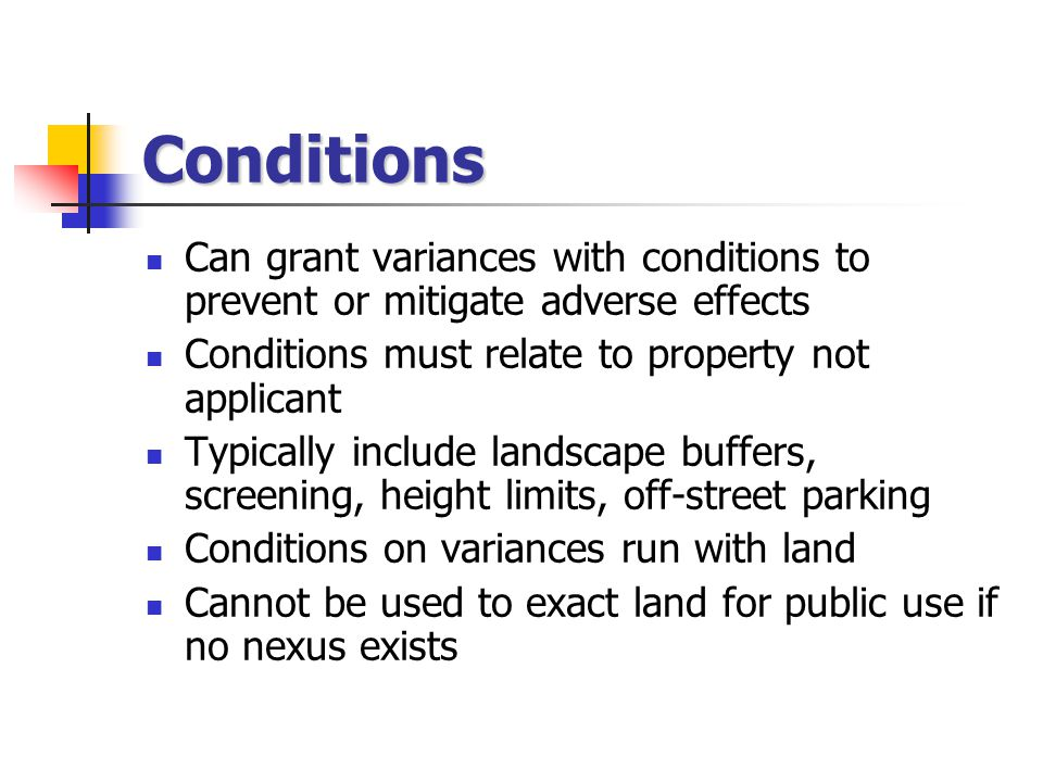 Conditions Can grant variances with conditions to prevent or mitigate adverse effects Conditions must relate to property not applicant Typically include landscape buffers, screening, height limits, off-street parking Conditions on variances run with land Cannot be used to exact land for public use if no nexus exists
