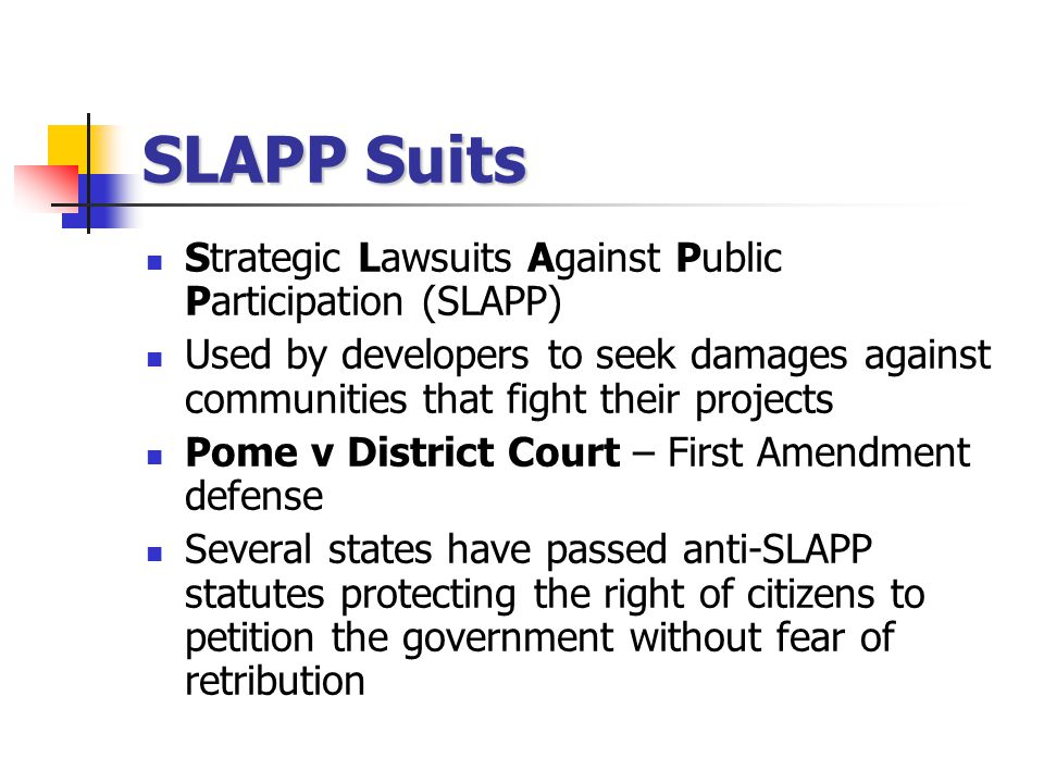 SLAPP Suits Strategic Lawsuits Against Public Participation (SLAPP) Used by developers to seek damages against communities that fight their projects Pome v District Court – First Amendment defense Several states have passed anti-SLAPP statutes protecting the right of citizens to petition the government without fear of retribution