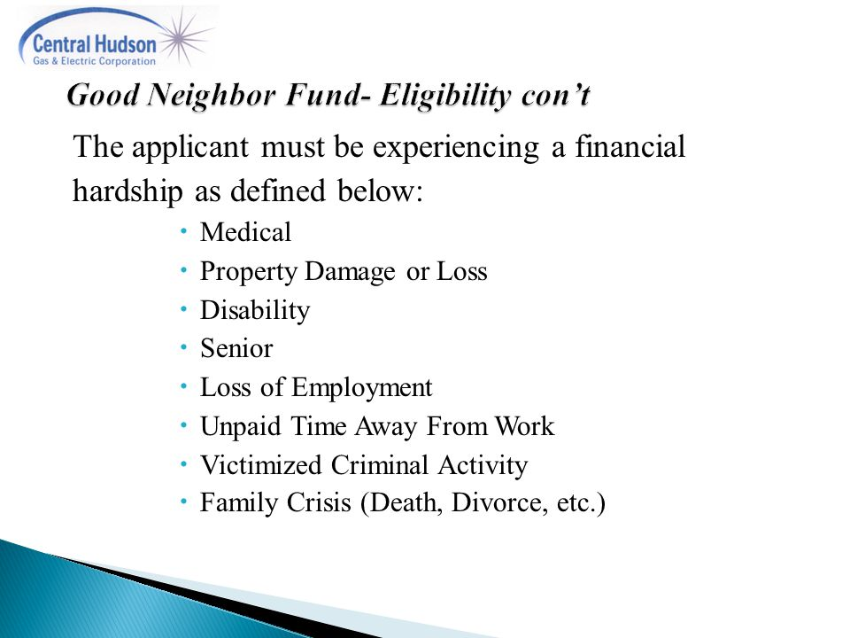 The applicant must be experiencing a financial hardship as defined below:  Medical  Property Damage or Loss  Disability  Senior  Loss of Employment  Unpaid Time Away From Work  Victimized Criminal Activity  Family Crisis (Death, Divorce, etc.)