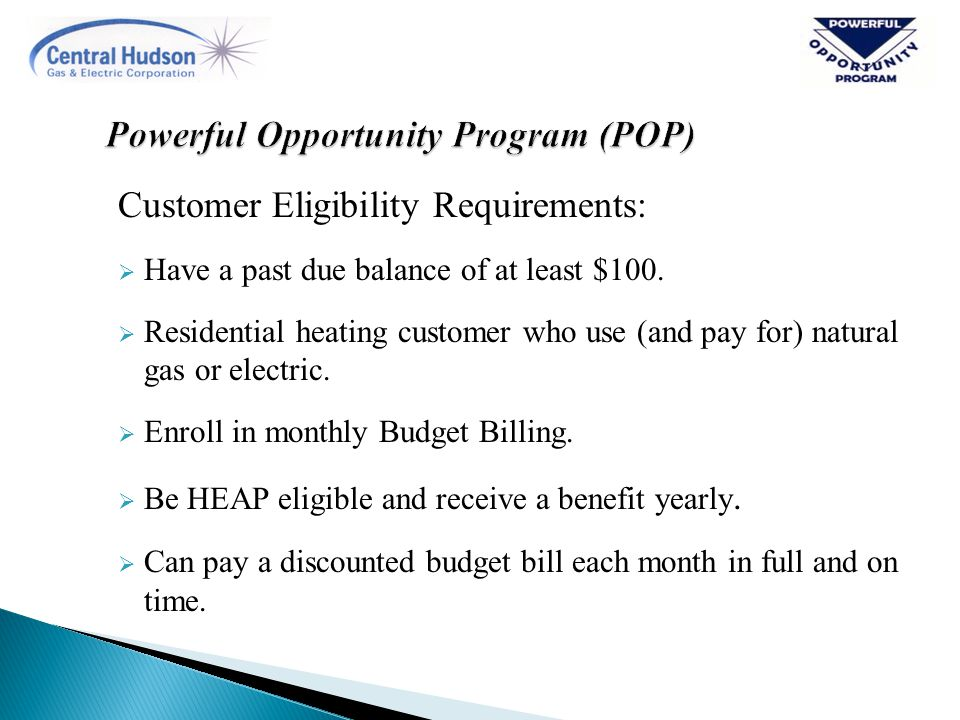 Customer Eligibility Requirements:  Have a past due balance of at least $100.  Residential heating customer who use (and pay for) natural gas or ele