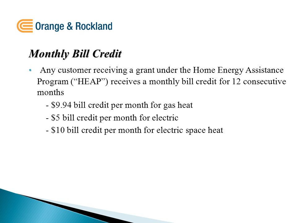 Monthly Bill Credit Any customer receiving a grant under the Home Energy Assistance Program ( HEAP ) receives a monthly bill credit for 12 consecutive months - $9.94 bill credit per month for gas heat - $5 bill credit per month for electric - $10 bill credit per month for electric space heat