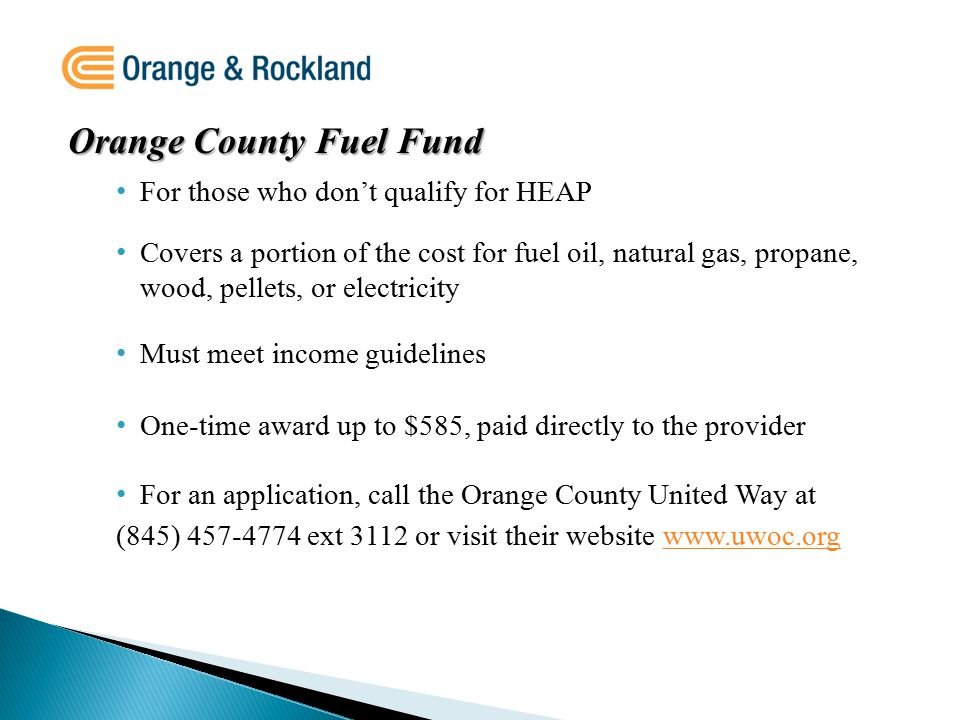 Orange County Fuel Fund For those who don't qualify for HEAP Covers a portion of the cost for fuel oil, natural gas, propane, wood, pellets, or electricity Must meet income guidelines One-time award up to $585, paid directly to the provider For an application, call the Orange County United Way at (845) 457-4774 ext 3112 or visit their website www.uwoc.orgwww.uwoc.org
