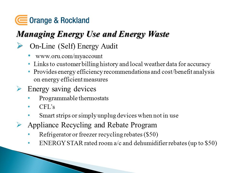 Managing Energy Use and Energy Waste   On-Line (Self) Energy Audit www.oru.com/myaccount Links to customer billing history and local weather data for accuracy Provides energy efficiency recommendations and cost/benefit analysis on energy efficient measures  Energy saving devices Programmable thermostats CFL's Smart strips or simply unplug devices when not in use  Appliance Recycling and Rebate Program Refrigerator or freezer recycling rebates ($50) ENERGY STAR rated room a/c and dehumidifier rebates (up to $50)
