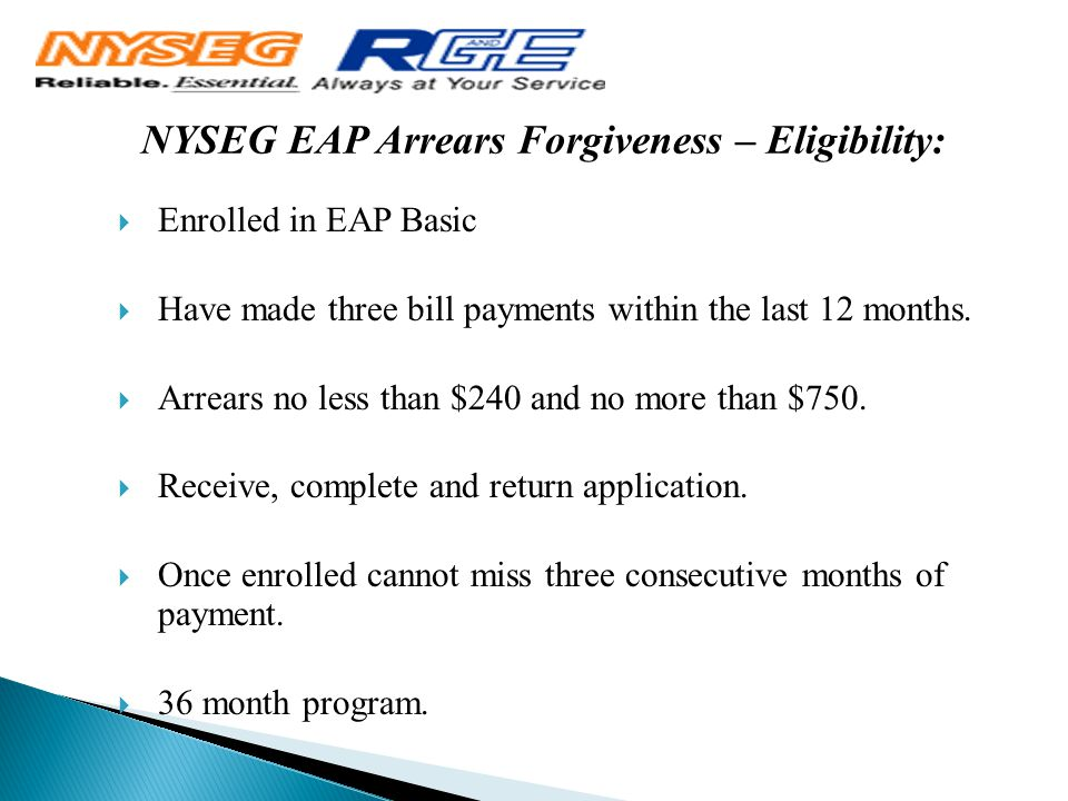 NYSEG EAP Arrears Forgiveness – Eligibility:  Enrolled in EAP Basic  Have made three bill payments within the last 12 months.  Arrears no less than