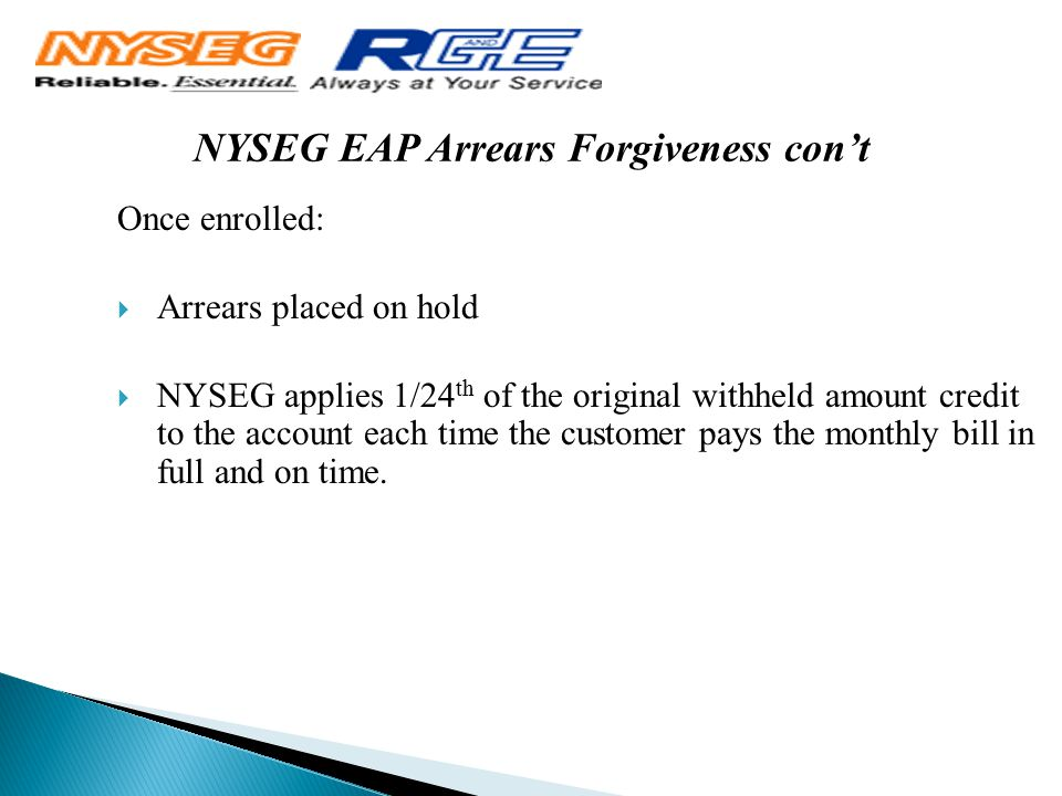 NYSEG EAP Arrears Forgiveness con't Once enrolled:  Arrears placed on hold  NYSEG applies 1/24 th of the original withheld amount credit to the acco