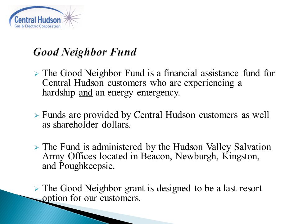  The Good Neighbor Fund is a financial assistance fund for Central Hudson customers who are experiencing a hardship and an energy emergency.  Funds
