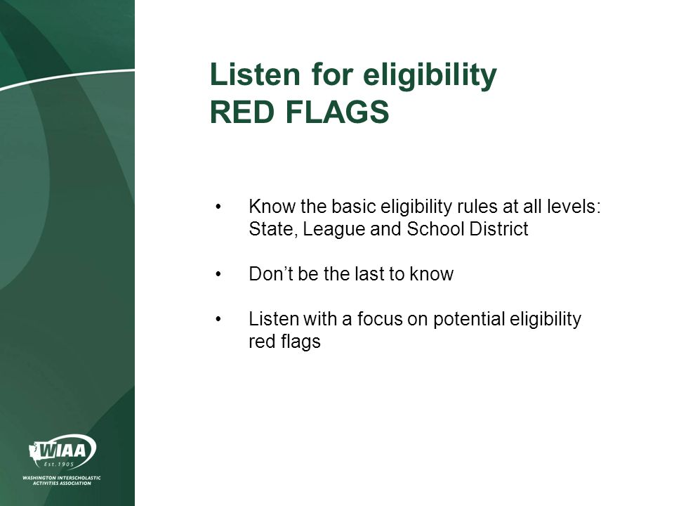 Know the basic eligibility rules at all levels: State, League and School District Don't be the last to know Listen with a focus on potential eligibility red flags Listen for eligibility RED FLAGS