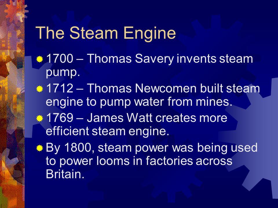 The Steam Engine  1700 – Thomas Savery invents steam pump.