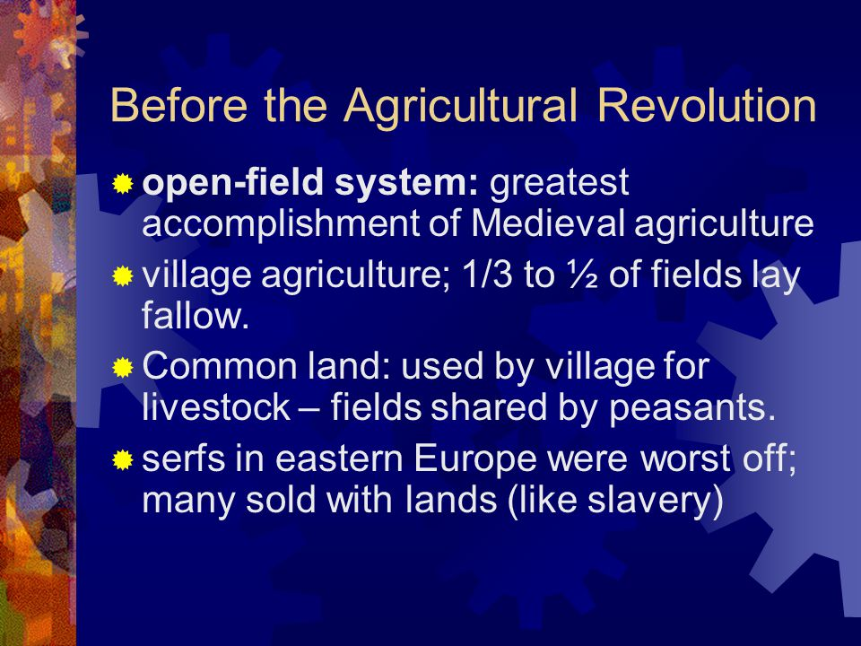 Before the Agricultural Revolution  open-field system: greatest accomplishment of Medieval agriculture  village agriculture; 1/3 to ½ of fields lay fallow.