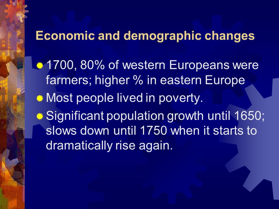 Economic and demographic changes  1700, 80% of western Europeans were farmers; higher % in eastern Europe  Most people lived in poverty.