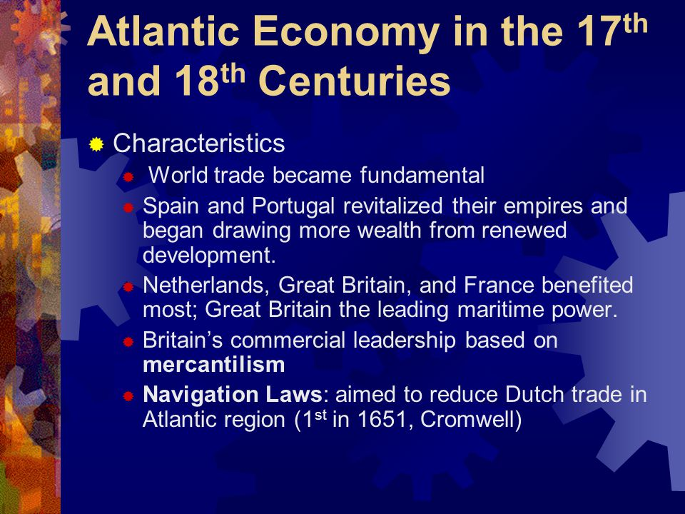 Atlantic Economy in the 17 th and 18 th Centuries  Characteristics  World trade became fundamental  Spain and Portugal revitalized their empires and began drawing more wealth from renewed development.