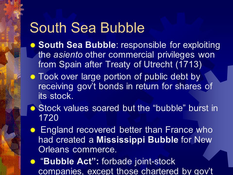 South Sea Bubble  South Sea Bubble: responsible for exploiting the asiento other commercial privileges won from Spain after Treaty of Utrecht (1713)  Took over large portion of public debt by receiving gov't bonds in return for shares of its stock.