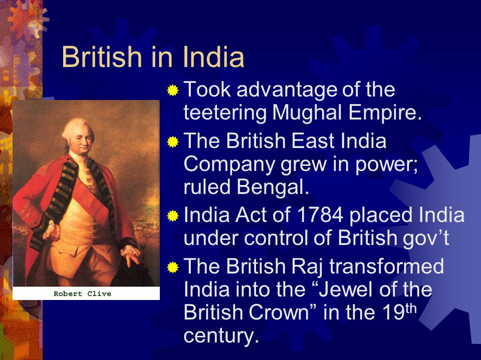British in India  Took advantage of the teetering Mughal Empire.