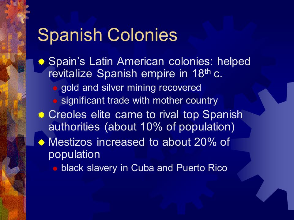 Spanish Colonies  Spain's Latin American colonies: helped revitalize Spanish empire in 18 th c.